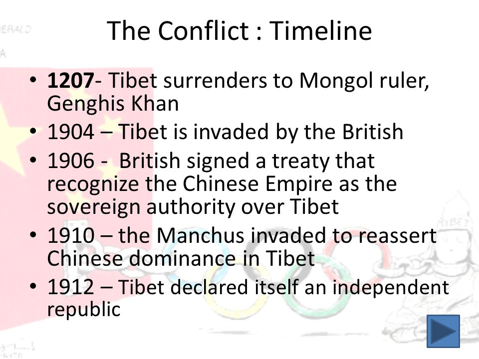 The Conflict : Timeline 1207- Tibet surrenders to Mongol ruler, Genghis Khan 1904 – Tibet is invaded by the British 1906 - British signed a treaty that recognize the Chinese Empire as the sovereign authority over Tibet 1910 – the Manchus invaded to reassert Chinese dominance in Tibet 1912 – Tibet declared itself an independent republic