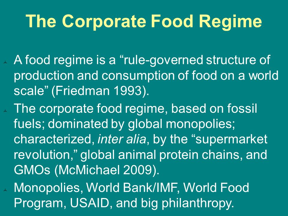 The Corporate Food Regime  A food regime is a rule-governed structure of production and consumption of food on a world scale (Friedman 1993).