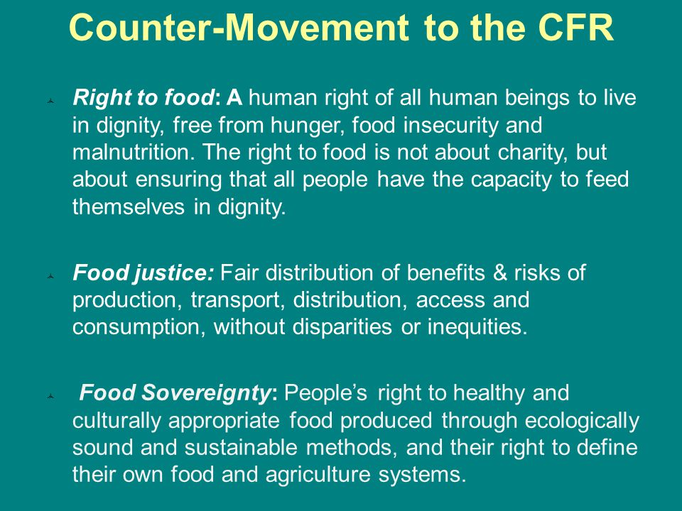 Counter-Movement to the CFR  Right to food: A human right of all human beings to live in dignity, free from hunger, food insecurity and malnutrition.