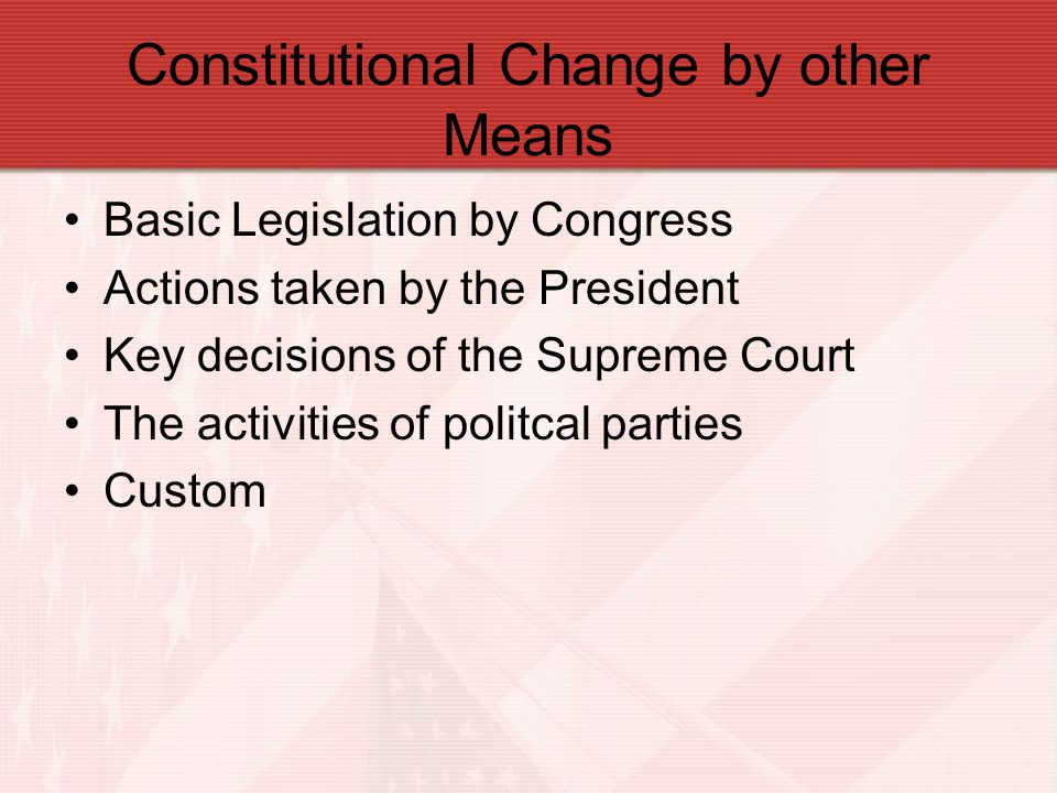 Constitutional Change by other Means Basic Legislation by Congress Actions taken by the President Key decisions of the Supreme Court The activities of