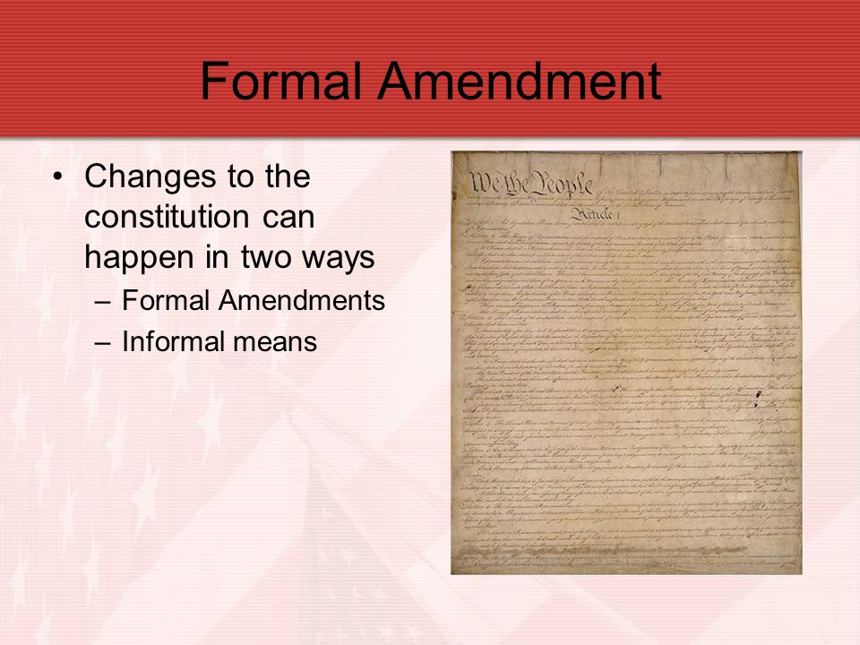 Formal Amendment Constitution is about 200 years old Scattered population –Travel and communication was limited Today –Stretched across 50 states The Constitution of today is/is not the same of 1787