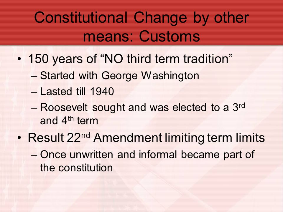 "150 years of ""NO third term tradition"" –Started with George Washington –Lasted till 1940 –Roosevelt sought and was elected to a 3 rd and 4 th term Res"
