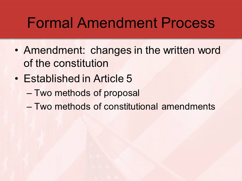 Formal Amendments 1 st Method: –Proposed by Congress by 2/3 votes –Both houses of Congress –Today: 38 states must approve –26 of 27 amendments were adopted this way