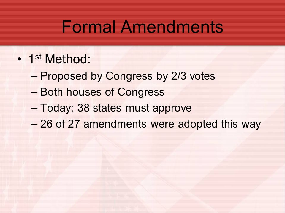 Formal Amendments 1 st Method: –Proposed by Congress by 2/3 votes –Both houses of Congress –Today: 38 states must approve –26 of 27 amendments were ad
