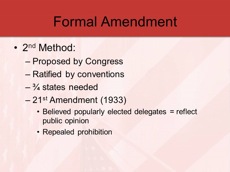 Formal Amendment 2 nd Method: –Proposed by Congress –Ratified by conventions –¾ states needed –21 st Amendment (1933) Believed popularly elected deleg