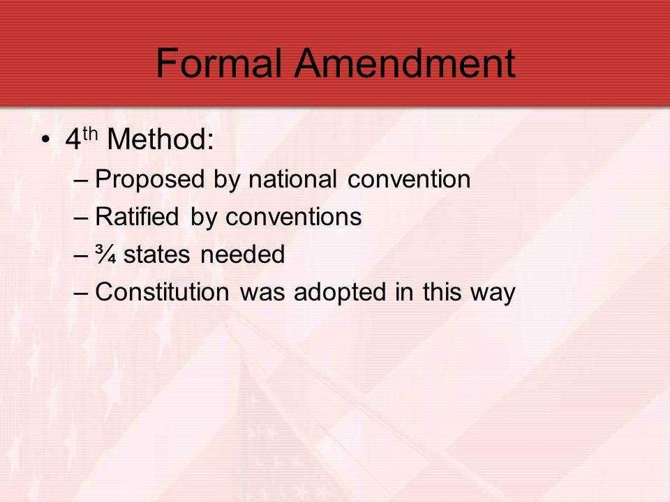 Formal Amendment 4 th Method: –Proposed by national convention –Ratified by conventions –¾ states needed –Constitution was adopted in this way