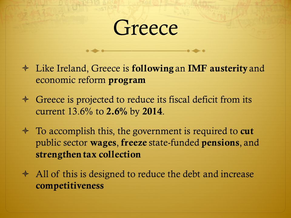  Like Ireland, Greece is following an IMF austerity and economic reform program  Greece is projected to reduce its fiscal deficit from its current 1