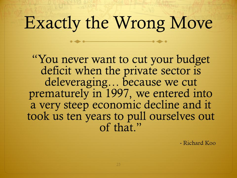 Exactly the Wrong Move You never want to cut your budget deficit when the private sector is deleveraging… because we cut prematurely in 1997, we entered into a very steep economic decline and it took us ten years to pull ourselves out of that. - Richard Koo 23