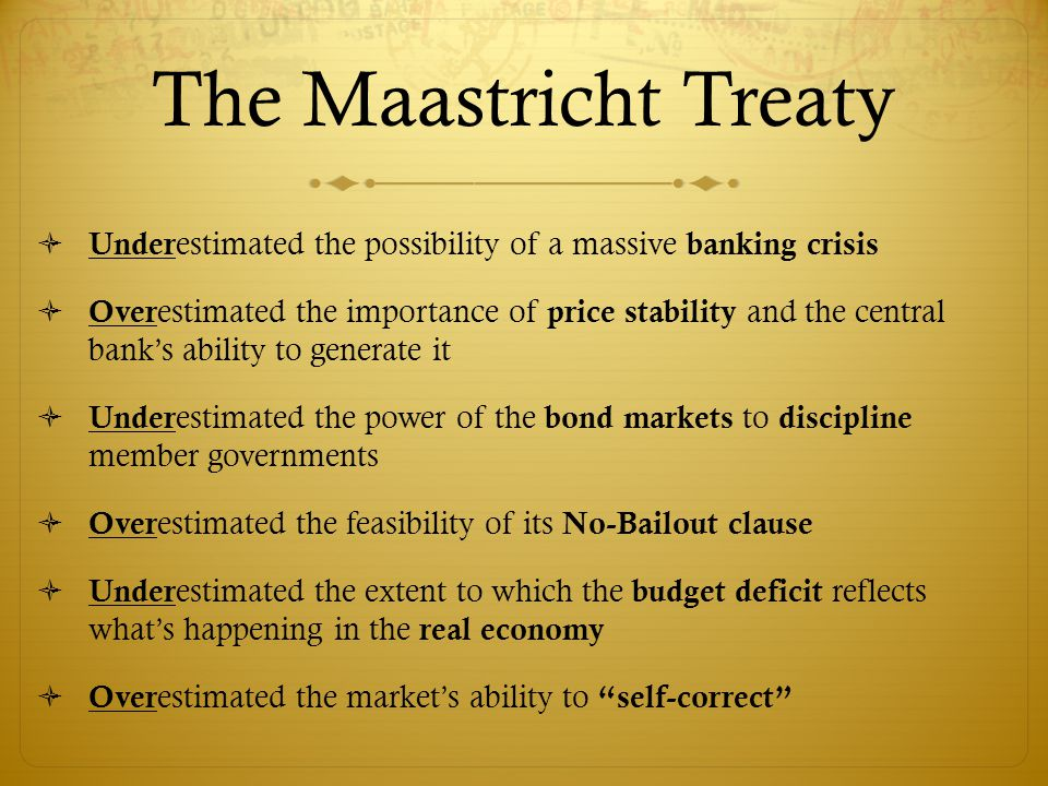 The Maastricht Treaty  Under estimated the possibility of a massive banking crisis  Over estimated the importance of price stability and the central