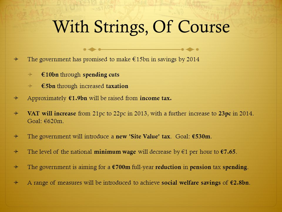 With Strings, Of Course  The government has promised to make € 15bn in savings by 2014  € 10bn through spending cuts  € 5bn through increased taxation  Approximately €1.9bn will be raised from income tax.