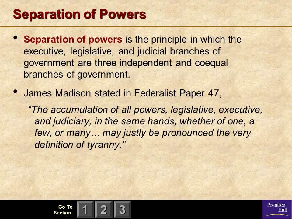 123 Go To Section: Separation of Powers Separation of powers is the principle in which the executive, legislative, and judicial branches of government