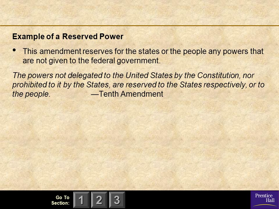 123 Go To Section: Example of a Reserved Power This amendment reserves for the states or the people any powers that are not given to the federal gover