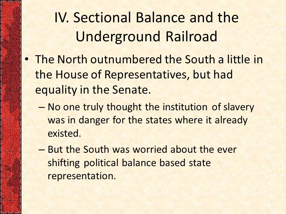 IV. Sectional Balance and the Underground Railroad The North outnumbered the South a little in the House of Representatives, but had equality in the S
