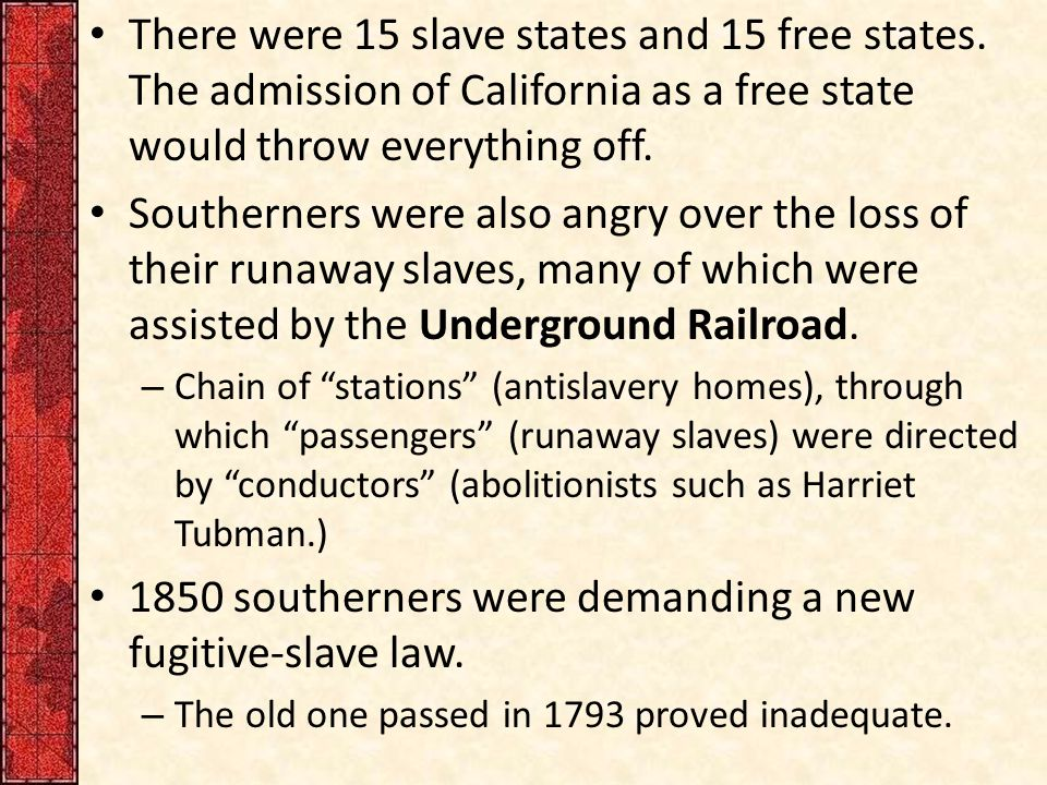 There were 15 slave states and 15 free states. The admission of California as a free state would throw everything off. Southerners were also angry ove