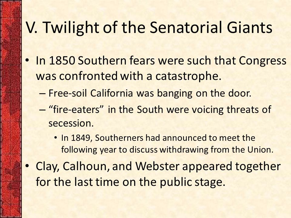 V. Twilight of the Senatorial Giants In 1850 Southern fears were such that Congress was confronted with a catastrophe. – Free-soil California was bang
