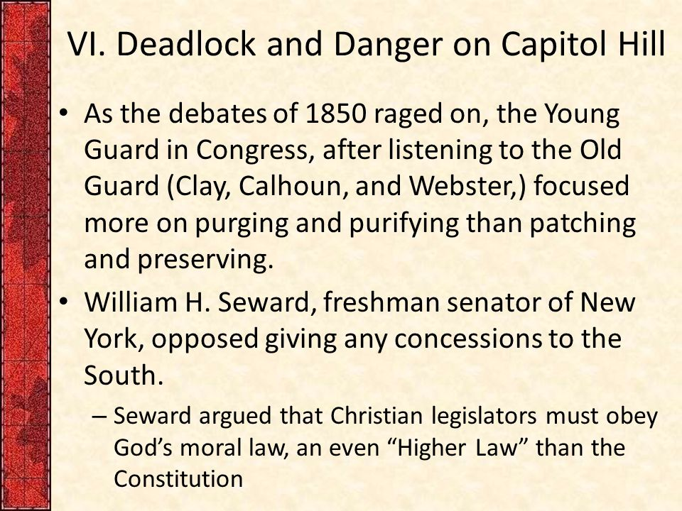 VI. Deadlock and Danger on Capitol Hill As the debates of 1850 raged on, the Young Guard in Congress, after listening to the Old Guard (Clay, Calhoun,