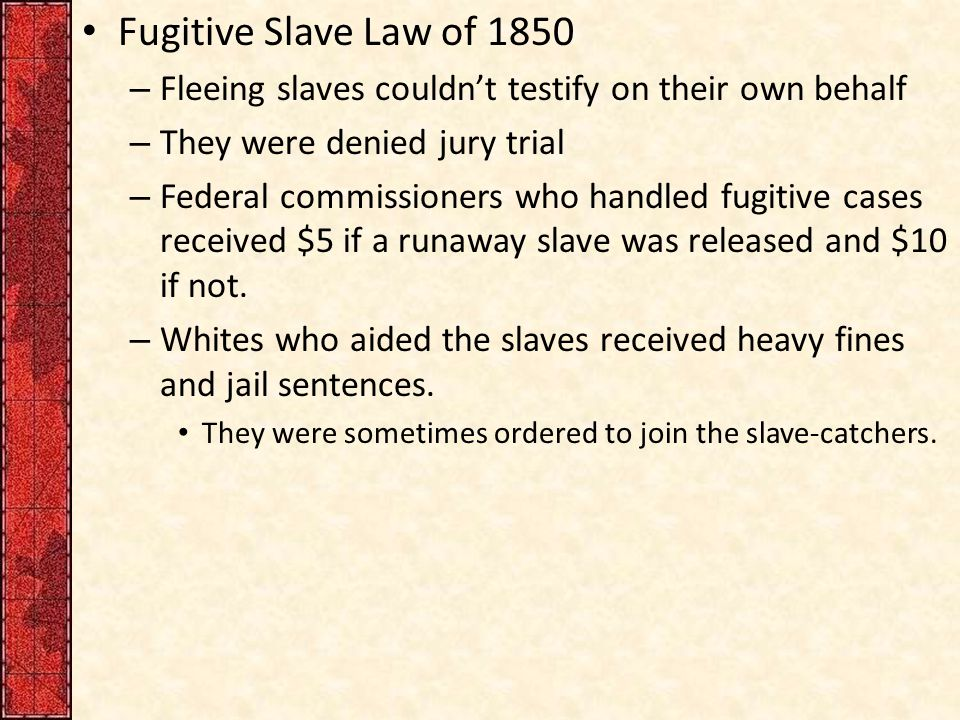 Fugitive Slave Law of 1850 – Fleeing slaves couldn't testify on their own behalf – They were denied jury trial – Federal commissioners who handled fug