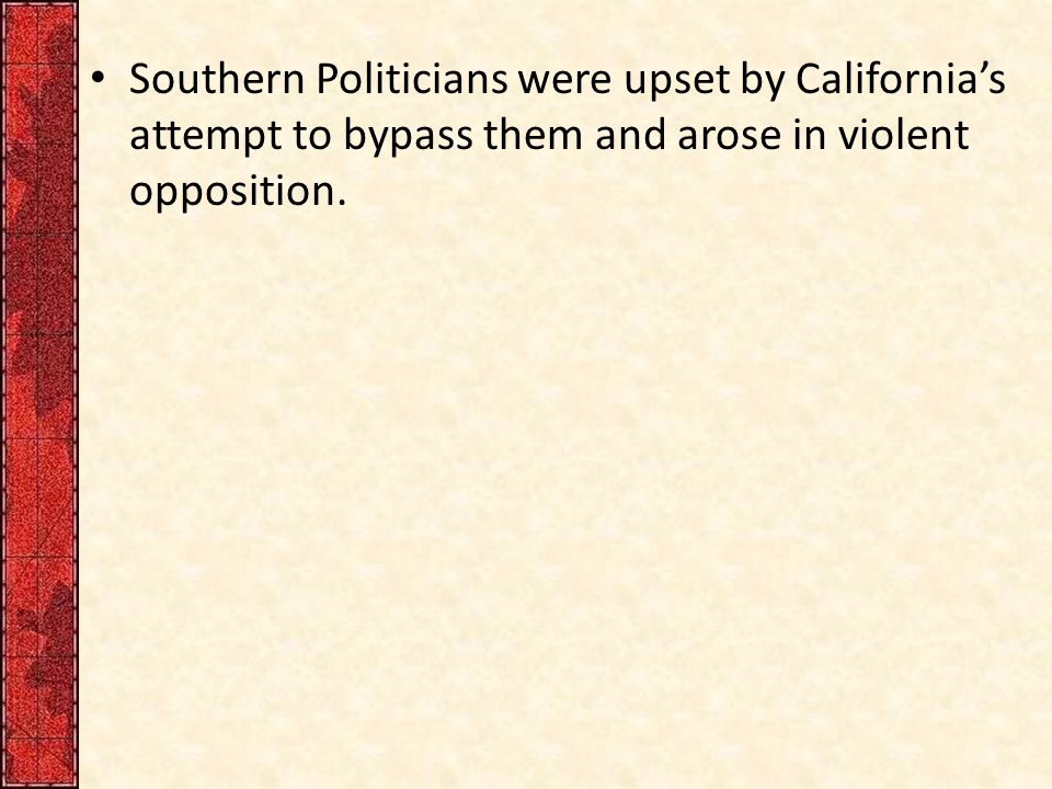 Southern Politicians were upset by California's attempt to bypass them and arose in violent opposition.