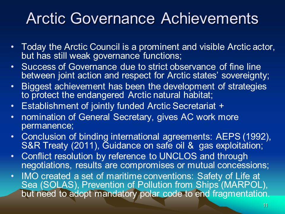 11 Arctic Governance Achievements Today the Arctic Council is a prominent and visible Arctic actor, but has still weak governance functions; Success of Governance due to strict observance of fine line between joint action and respect for Arctic states' sovereignty; Biggest achievement has been the development of strategies to protect the endangered Arctic natural habitat; Establishment of jointly funded Arctic Secretariat + nomination of General Secretary, gives AC work more permanence; Conclusion of binding international agreements: AEPS (1992), S&R Treaty (2011), Guidance on safe oil & gas exploitation; Conflict resolution by reference to UNCLOS and through negotiations, results are compromises or mutual concessions; IMO created a set of maritime conventions: Safety of Life at Sea (SOLAS), Prevention of Pollution from Ships (MARPOL), but need to adopt mandatory polar code to end fragmentation.