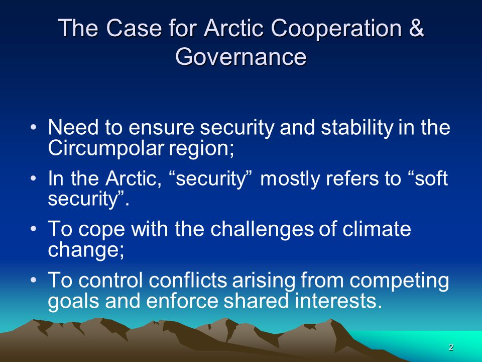 2 The Case for Arctic Cooperation & Governance Need to ensure security and stability in the Circumpolar region; In the Arctic, security mostly refers to soft security .