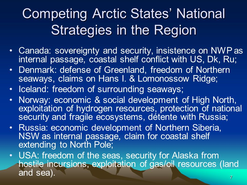7 Competing Arctic States' National Strategies in the Region Canada: sovereignty and security, insistence on NWP as internal passage, coastal shelf conflict with US, Dk, Ru; Denmark: defense of Greenland, freedom of Northern seaways, claims on Hans I.