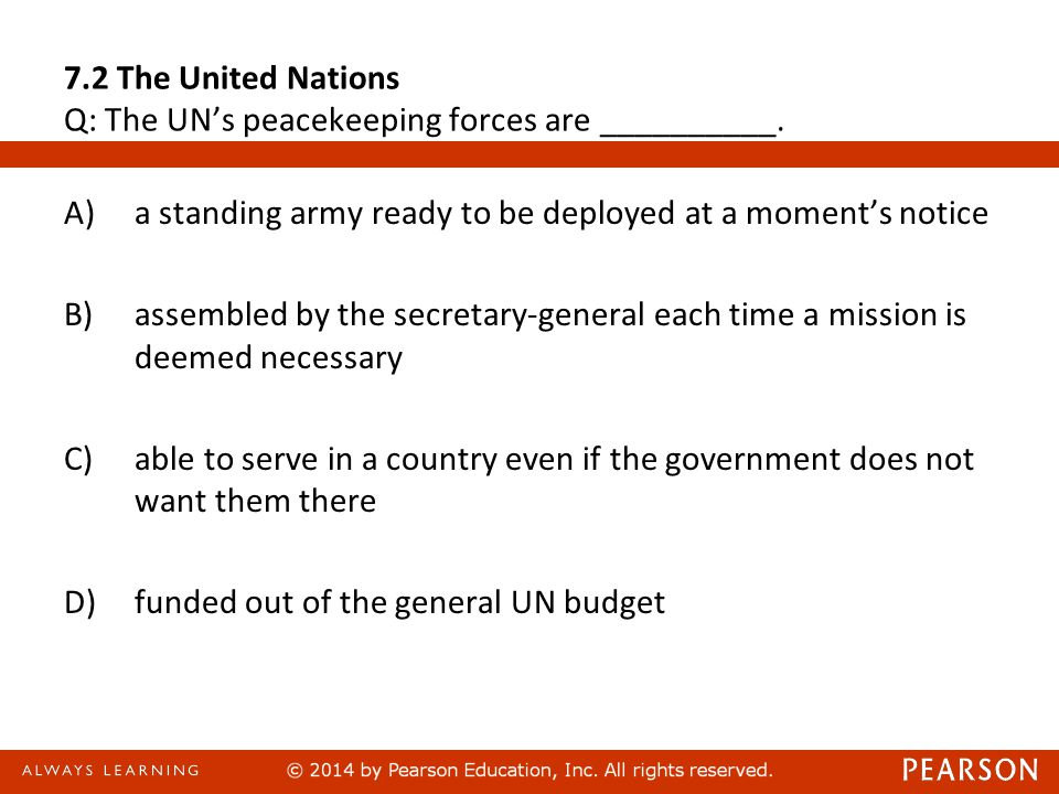 7.2 The United Nations Q: The UN's peacekeeping forces are __________. A)a standing army ready to be deployed at a moment's notice B)assembled by the