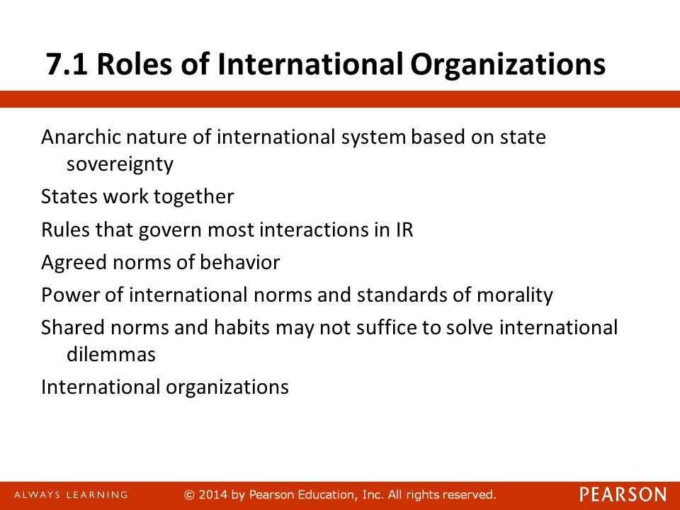 7.1 Roles of International Organizations Anarchic nature of international system based on state sovereignty States work together Rules that govern mos