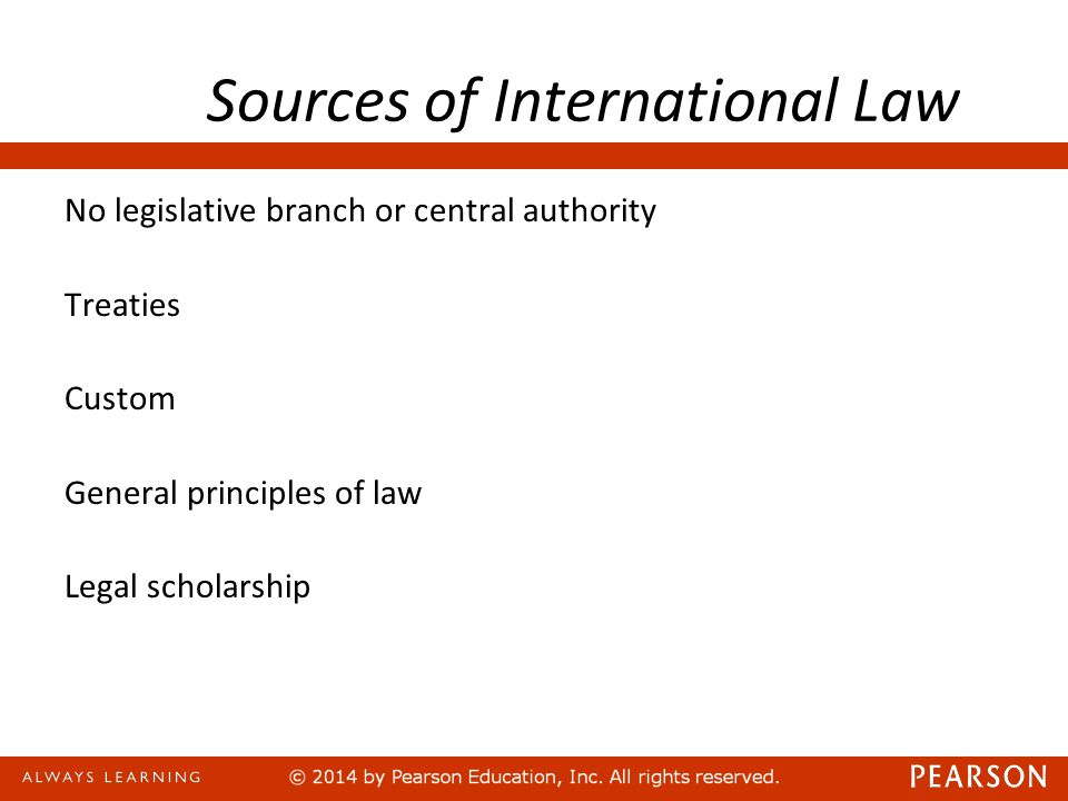 Sources of International Law No legislative branch or central authority Treaties Custom General principles of law Legal scholarship
