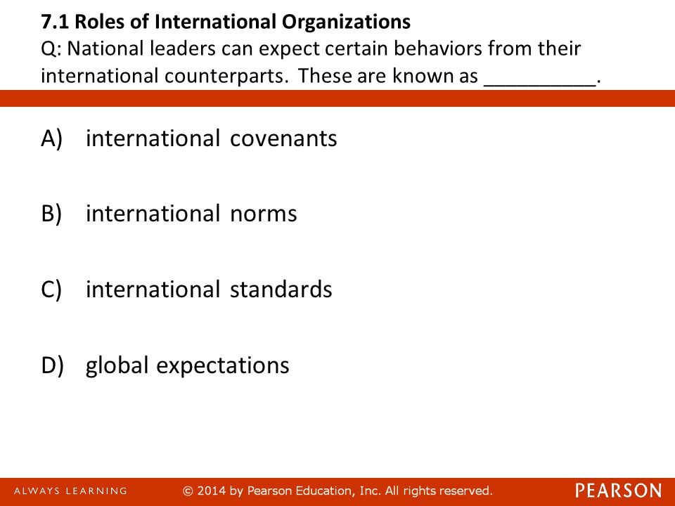 7.1 Roles of International Organizations Q: National leaders can expect certain behaviors from their international counterparts. These are known as __
