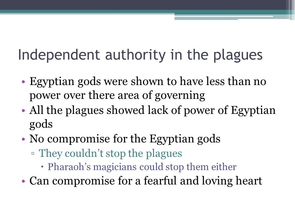 Independent authority in the plagues Egyptian gods were shown to have less than no power over there area of governing All the plagues showed lack of power of Egyptian gods No compromise for the Egyptian gods ▫They couldn't stop the plagues  Pharaoh's magicians could stop them either Can compromise for a fearful and loving heart