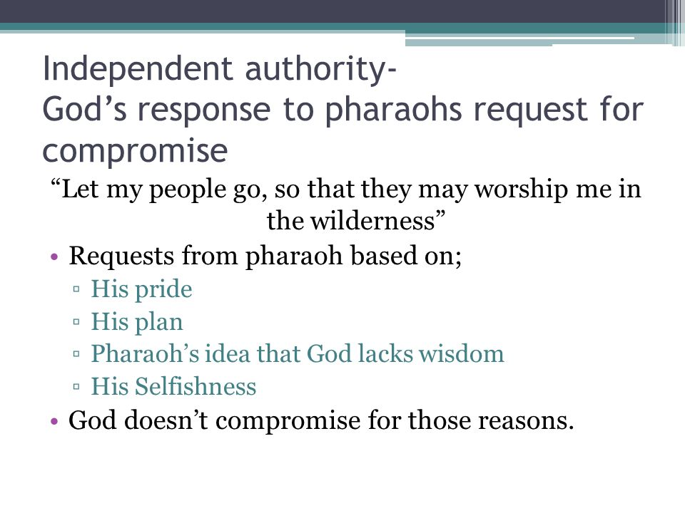 Independent authority- God's response to pharaohs request for compromise Let my people go, so that they may worship me in the wilderness Requests from pharaoh based on; ▫His pride ▫His plan ▫Pharaoh's idea that God lacks wisdom ▫His Selfishness God doesn't compromise for those reasons.