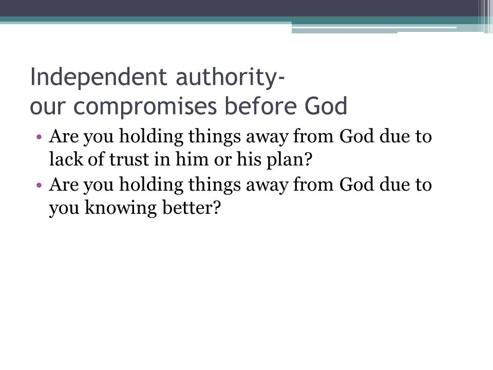 Independent authority- our compromises before God Are you holding things away from God due to lack of trust in him or his plan.