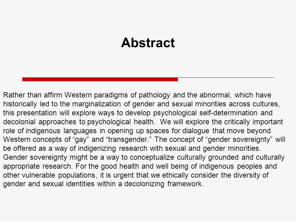 Abstract Rather than affirm Western paradigms of pathology and the abnormal, which have historically led to the marginalization of gender and sexual minorities across cultures, this presentation will explore ways to develop psychological self-determination and decolonial approaches to psychological health.