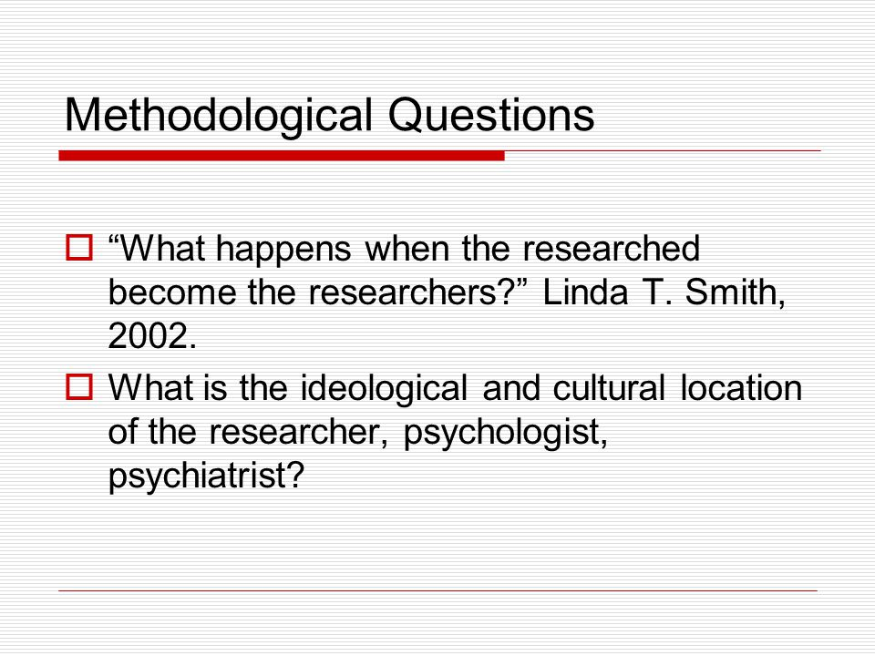 Methodological Questions  What happens when the researched become the researchers Linda T.