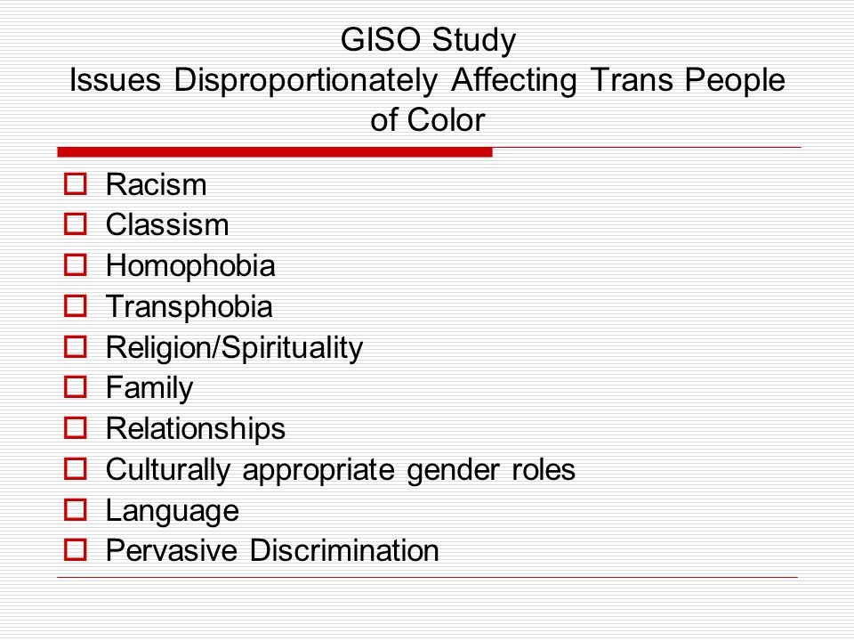 GISO Study Issues Disproportionately Affecting Trans People of Color  Racism  Classism  Homophobia  Transphobia  Religion/Spirituality  Family  Relationships  Culturally appropriate gender roles  Language  Pervasive Discrimination
