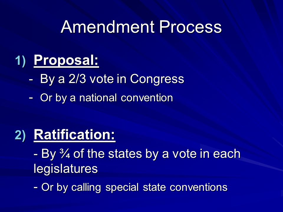 Amendment Process 1) Proposal: - By a 2/3 vote in Congress - Or by a national convention 2) Ratification: - By ¾ of the states by a vote in each legis