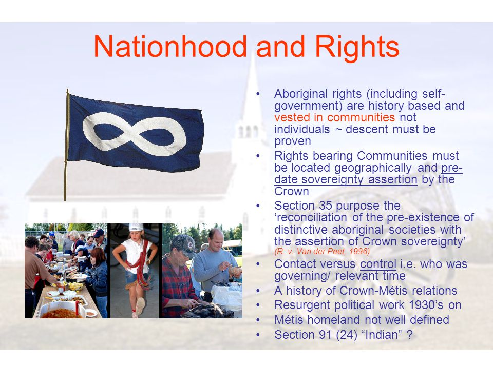 Testing the notion of a Métis Nation and accompanying aboriginal rights Delgamuukw(1997) – joint occupation of land not precluded; exclusive stronger argument Morin & Daigneault(1996) – rights not extinguished by Dominion Lands Act or scrip issuance Powley (2003) – confirms rights do not exist from Indian ancestors but as métis people; post-contact, pre-control; métis nations are regional cultural communities Blais (2003) – Métis an 'organized society for some period prior to creation of Manitoba' ; 1818 used as date of assertion of British sovereignty (1846 for B.C.) Willison(2005) – B.C.
