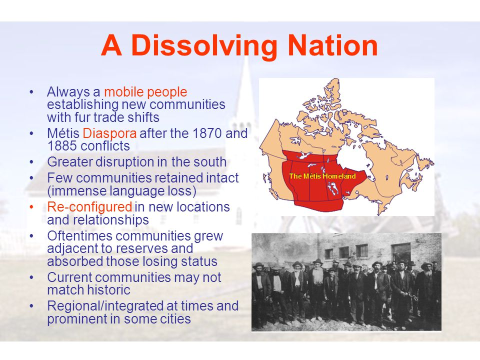 A Dissolving Nation Always a mobile people establishing new communities with fur trade shifts Métis Diaspora after the 1870 and 1885 conflicts Greater disruption in the south Few communities retained intact (immense language loss) Re-configured in new locations and relationships Oftentimes communities grew adjacent to reserves and absorbed those losing status Current communities may not match historic Regional/integrated at times and prominent in some cities