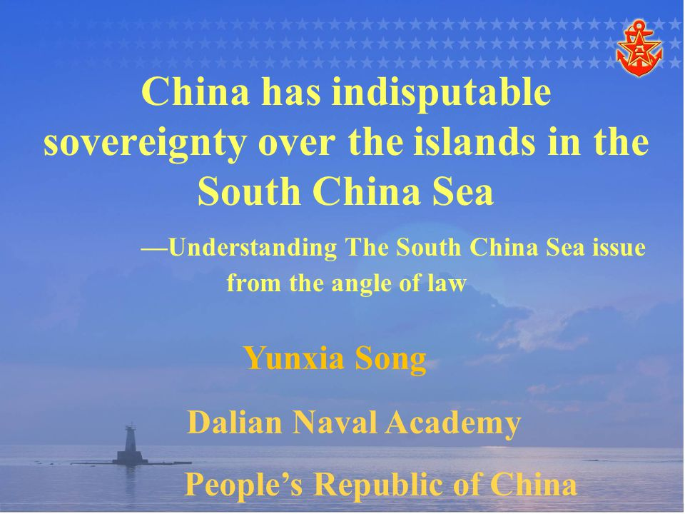 China has indisputable sovereignty over the islands in the South China Sea —Understanding The South China Sea issue from the angle of law Yunxia Song Dalian Naval Academy People's Republic of China