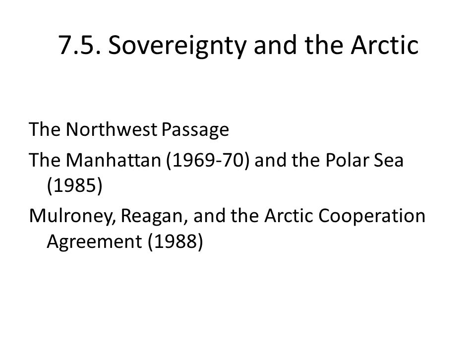 7.5. Sovereignty and the Arctic The Northwest Passage The Manhattan (1969-70) and the Polar Sea (1985) Mulroney, Reagan, and the Arctic Cooperation Ag