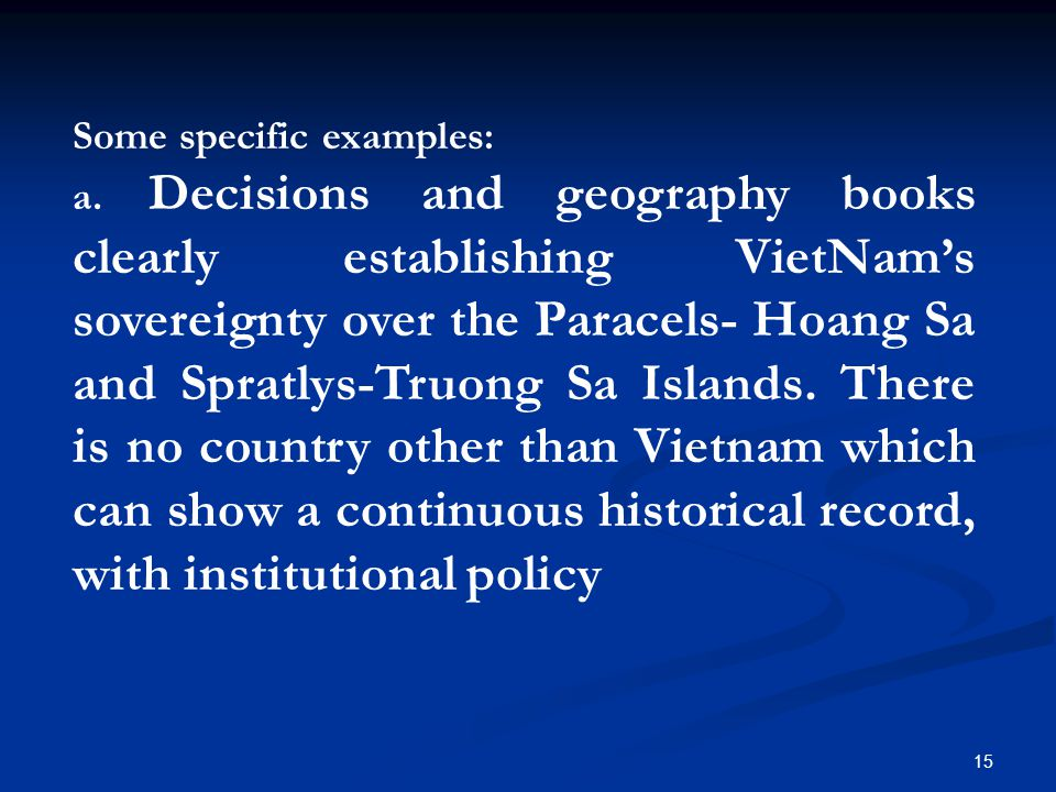 Some specific examples: a. Decisions and geography books clearly establishing VietNam's sovereignty over the Paracels- Hoang Sa and Spratlys-Truong Sa