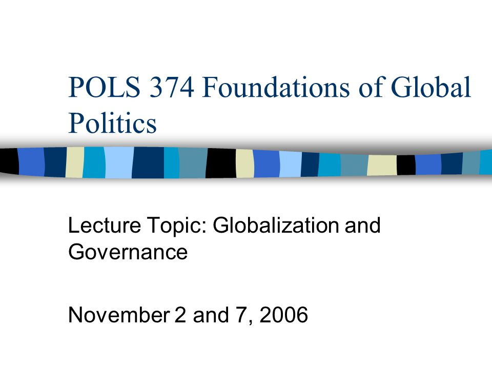 POLS 374 Foundations of Global Politics Lecture Topic: Globalization and Governance November 2 and 7, 2006