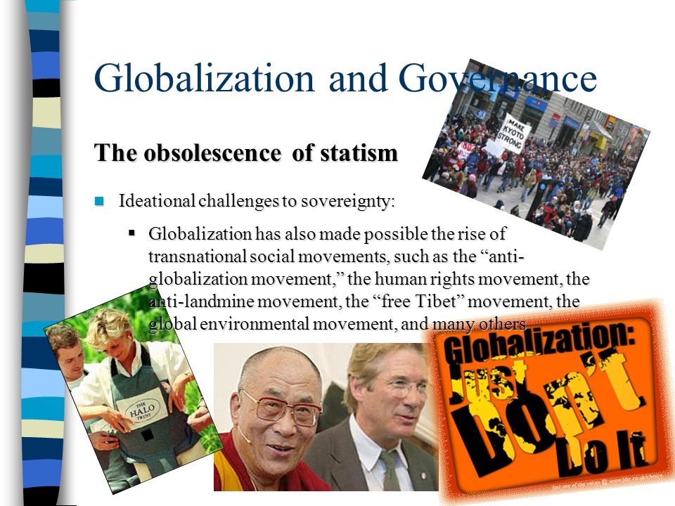 Globalization and Governance The obsolescence of statism Ideational challenges to sovereignty: Ideational challenges to sovereignty:  Globalization has also made possible the rise of transnational social movements, such as the anti- globalization movement, the human rights movement, the anti-landmine movement, the free Tibet movement, the global environmental movement, and many others