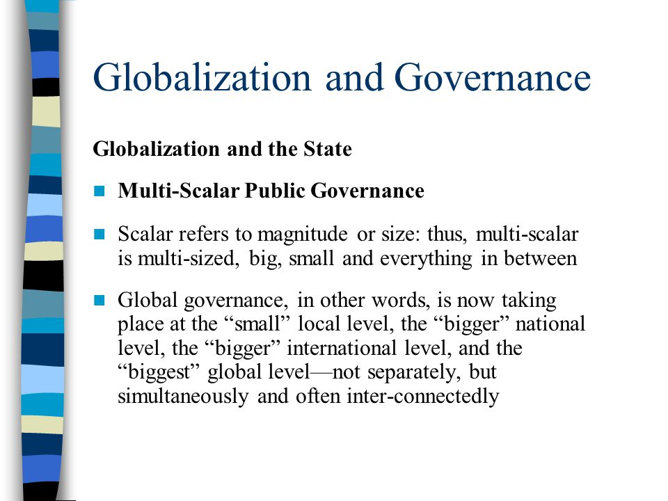 Globalization and Governance Globalization and the State Multi-Scalar Public Governance Scalar refers to magnitude or size: thus, multi-scalar is multi-sized, big, small and everything in between Global governance, in other words, is now taking place at the small local level, the bigger national level, the bigger international level, and the biggest global level—not separately, but simultaneously and often inter-connectedly