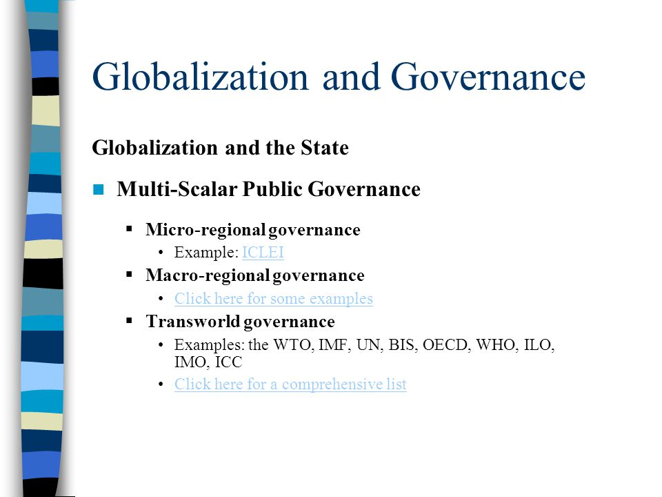 Globalization and Governance Globalization and the State Multi-Scalar Public Governance  Micro-regional governance Example: ICLEIICLEI  Macro-regional governance Click here for some examples  Transworld governance Examples: the WTO, IMF, UN, BIS, OECD, WHO, ILO, IMO, ICC Click here for a comprehensive list