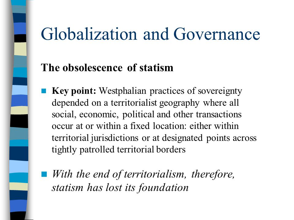 Globalization and Governance The obsolescence of statism Consider some examples:  State control over financial capital  State control over drug trafficking  The Chinese state's effort to control the Internet  Human smuggling and trafficking  Online gambling through offshore centers