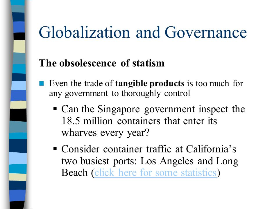 Globalization and Governance The obsolescence of statism Even the trade of tangible products is too much for any government to thoroughly control  Can the Singapore government inspect the 18.5 million containers that enter its wharves every year.