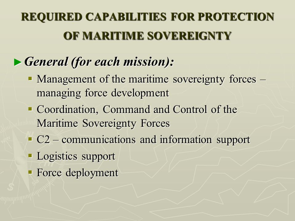 REQUIRED CAPABILITIES FOR PROTECTION OF MARITIME SOVEREIGNTY ► General (for each mission):  Management of the maritime sovereignty forces – managing