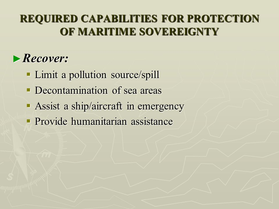 REQUIRED CAPABILITIES FOR PROTECTION OF MARITIME SOVEREIGNTY ► Recover:  Limit a pollution source/spill  Decontamination of sea areas  Assist a shi
