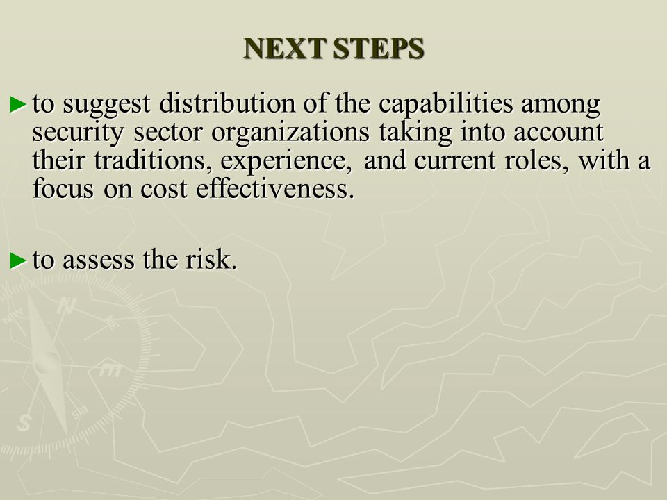 NEXT STEPS ► to suggest distribution of the capabilities among security sector organizations taking into account their traditions, experience, and cur